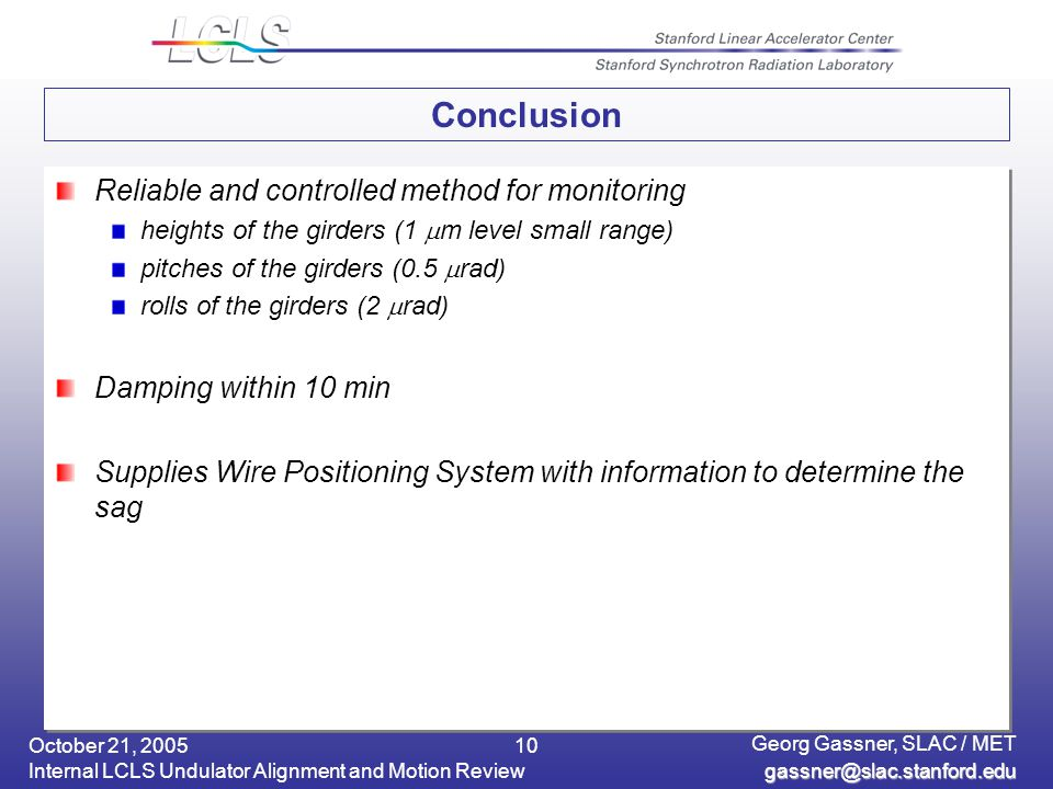 October 21, 2005 Internal LCLS Undulator Alignment and Motion Review Georg Gassner, SLAC / MET 10 Conclusion Reliable and controlled method for monitoring heights of the girders (1  m level small range) pitches of the girders (0.5  rad) rolls of the girders (2  rad) Damping within 10 min Supplies Wire Positioning System with information to determine the sag Reliable and controlled method for monitoring heights of the girders (1  m level small range) pitches of the girders (0.5  rad) rolls of the girders (2  rad) Damping within 10 min Supplies Wire Positioning System with information to determine the sag
