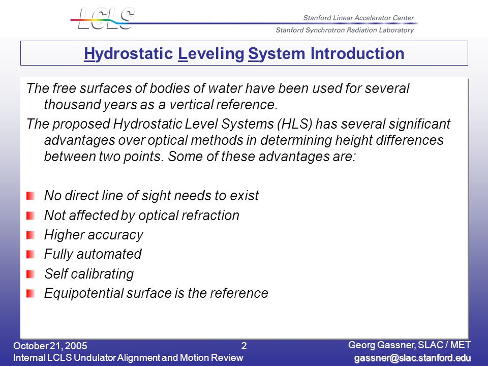 October 21, 2005 Internal LCLS Undulator Alignment and Motion Review Georg Gassner, SLAC / MET 2 Hydrostatic Leveling System Introduction The free surfaces of bodies of water have been used for several thousand years as a vertical reference.