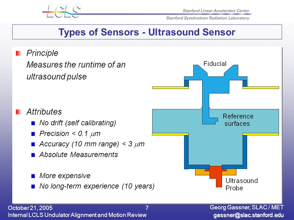 October 21, 2005 Internal LCLS Undulator Alignment and Motion Review Georg Gassner, SLAC / MET 7 Types of Sensors - Ultrasound Sensor Principle Measures the runtime of an ultrasound pulse Attributes No drift (self calibrating) Precision < 0.1  m Accuracy (10 mm range) < 3  m Absolute Measurements More expensive No long-term experience (10 years) Principle Measures the runtime of an ultrasound pulse Attributes No drift (self calibrating) Precision < 0.1  m Accuracy (10 mm range) < 3  m Absolute Measurements More expensive No long-term experience (10 years)