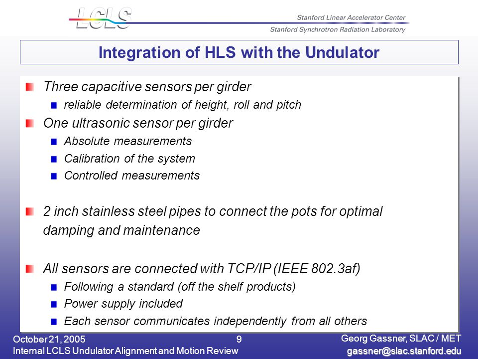 October 21, 2005 Internal LCLS Undulator Alignment and Motion Review Georg Gassner, SLAC / MET 9 Integration of HLS with the Undulator Three capacitive sensors per girder reliable determination of height, roll and pitch One ultrasonic sensor per girder Absolute measurements Calibration of the system Controlled measurements 2 inch stainless steel pipes to connect the pots for optimal damping and maintenance All sensors are connected with TCP/IP (IEEE 802.3af) Following a standard (off the shelf products) Power supply included Each sensor communicates independently from all others Three capacitive sensors per girder reliable determination of height, roll and pitch One ultrasonic sensor per girder Absolute measurements Calibration of the system Controlled measurements 2 inch stainless steel pipes to connect the pots for optimal damping and maintenance All sensors are connected with TCP/IP (IEEE 802.3af) Following a standard (off the shelf products) Power supply included Each sensor communicates independently from all others