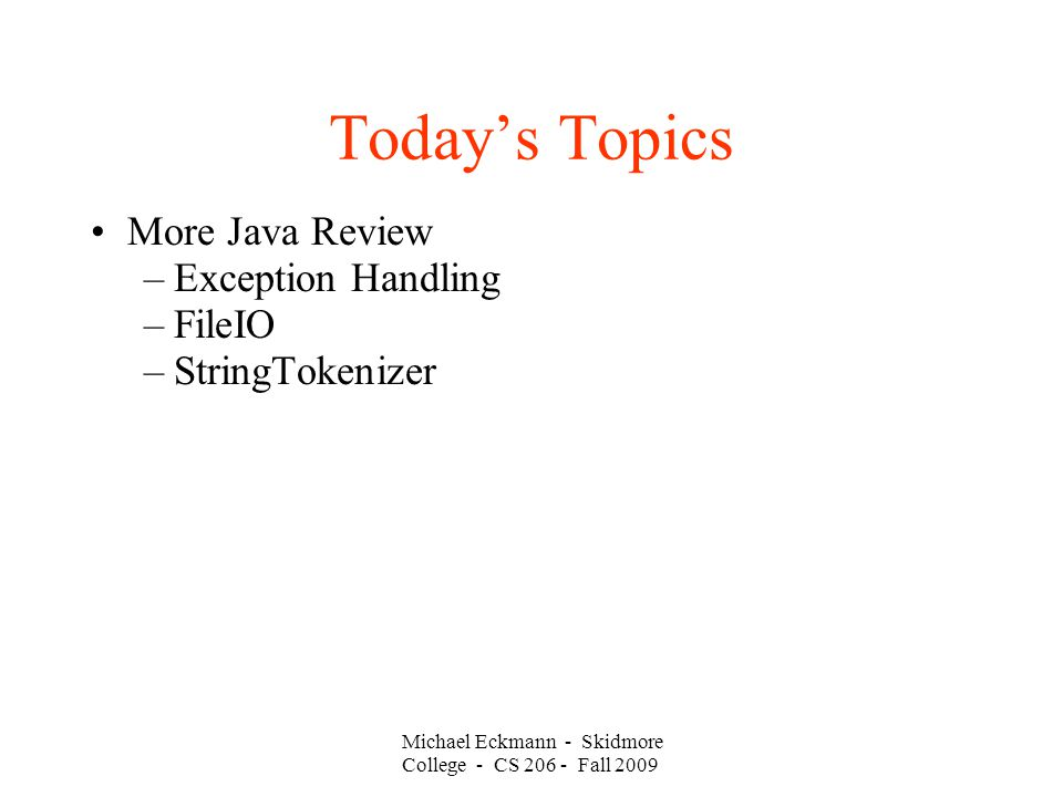 Michael Eckmann - Skidmore College - CS Fall 2009 Today's Topics More Java Review –Exception Handling –FileIO –StringTokenizer