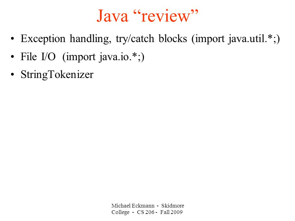 Michael Eckmann - Skidmore College - CS Fall 2009 Java review Exception handling, try/catch blocks (import java.util.*;)‏ File I/O (import java.io.*;)‏ StringTokenizer