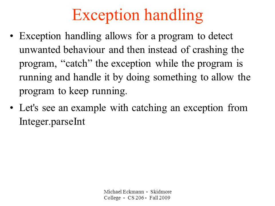 Michael Eckmann - Skidmore College - CS Fall 2009 Exception handling Exception handling allows for a program to detect unwanted behaviour and then instead of crashing the program, catch the exception while the program is running and handle it by doing something to allow the program to keep running.