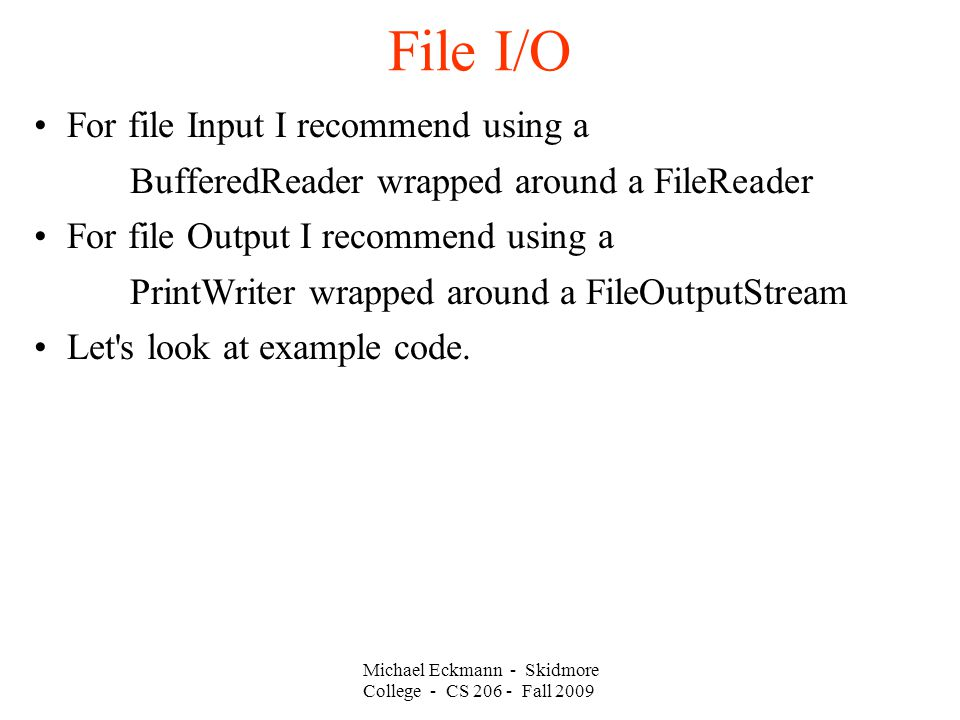 Michael Eckmann - Skidmore College - CS Fall 2009 File I/O For file Input I recommend using a BufferedReader wrapped around a FileReader For file Output I recommend using a PrintWriter wrapped around a FileOutputStream Let s look at example code.