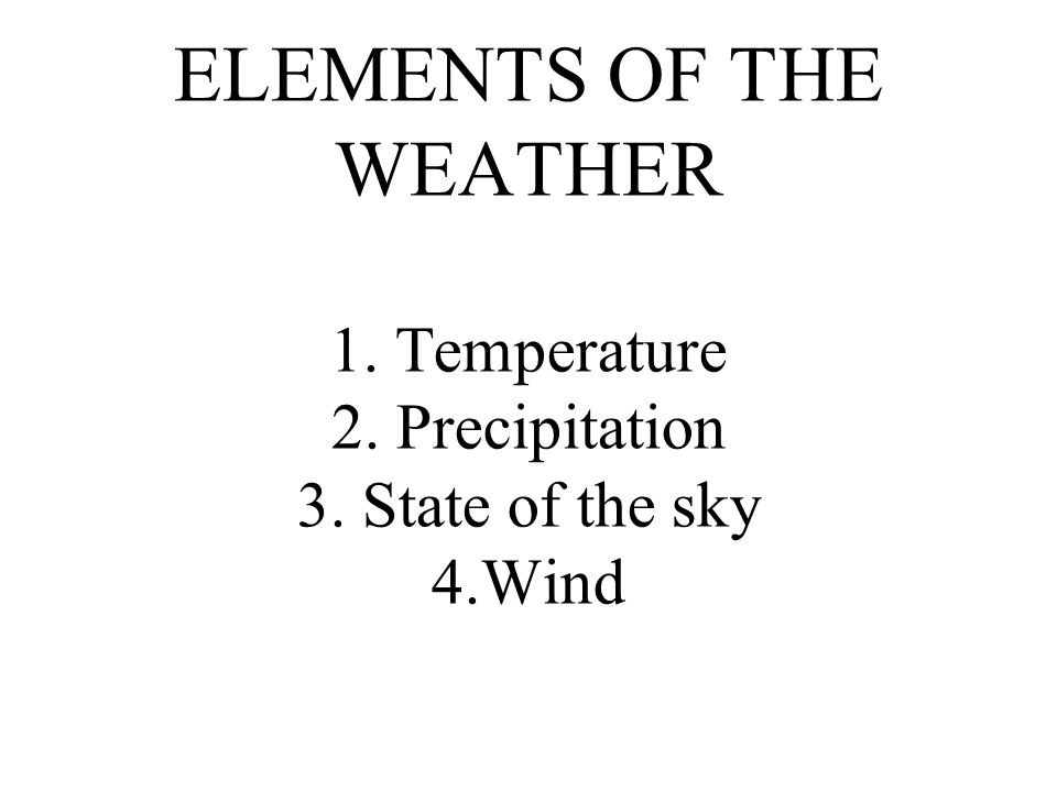 ELEMENTS OF THE WEATHER 1. Temperature 2. Precipitation 3. State of the sky 4.Wind