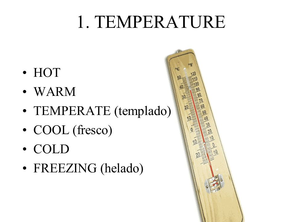 1. TEMPERATURE HOT WARM TEMPERATE (templado) COOL (fresco) COLD FREEZING (helado)