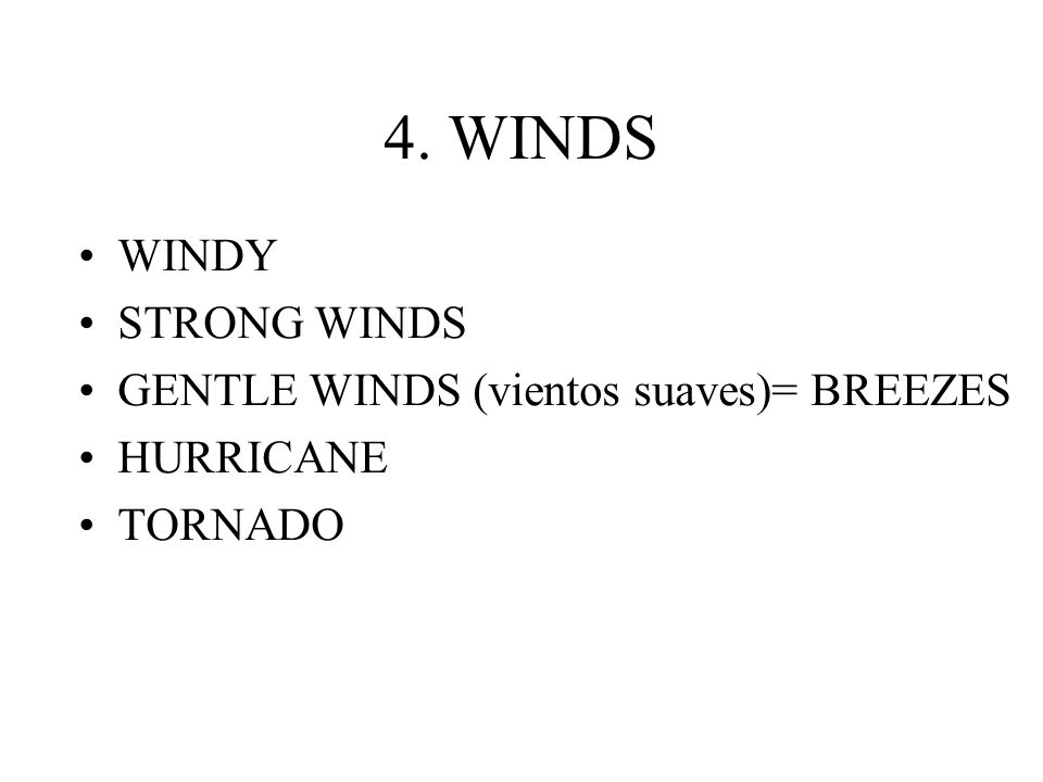 4. WINDS WINDY STRONG WINDS GENTLE WINDS (vientos suaves)= BREEZES HURRICANE TORNADO