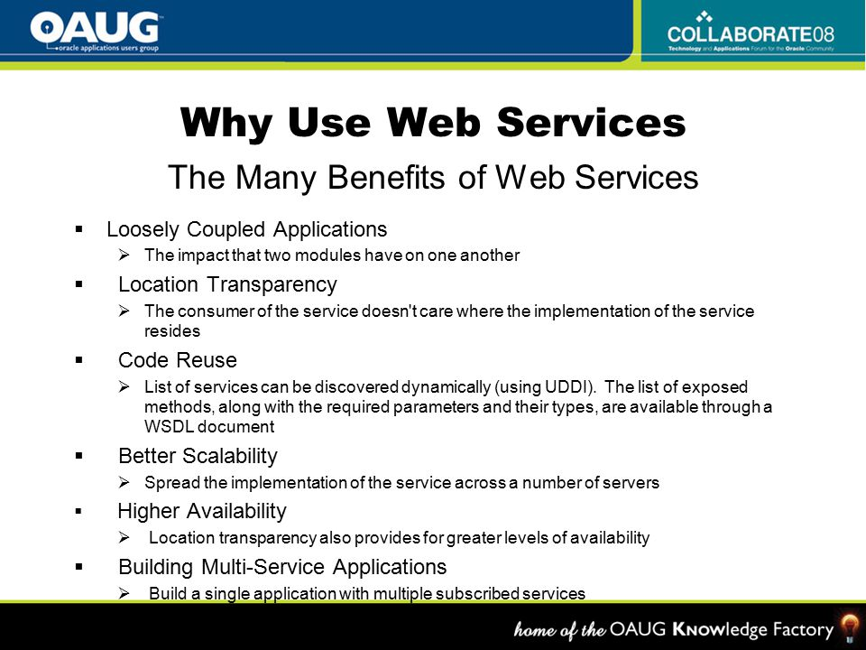Why Use Web Services The Many Benefits of Web Services  Loosely Coupled Applications  The impact that two modules have on one another  Location Transparency  The consumer of the service doesn t care where the implementation of the service resides  Code Reuse  List of services can be discovered dynamically (using UDDI).