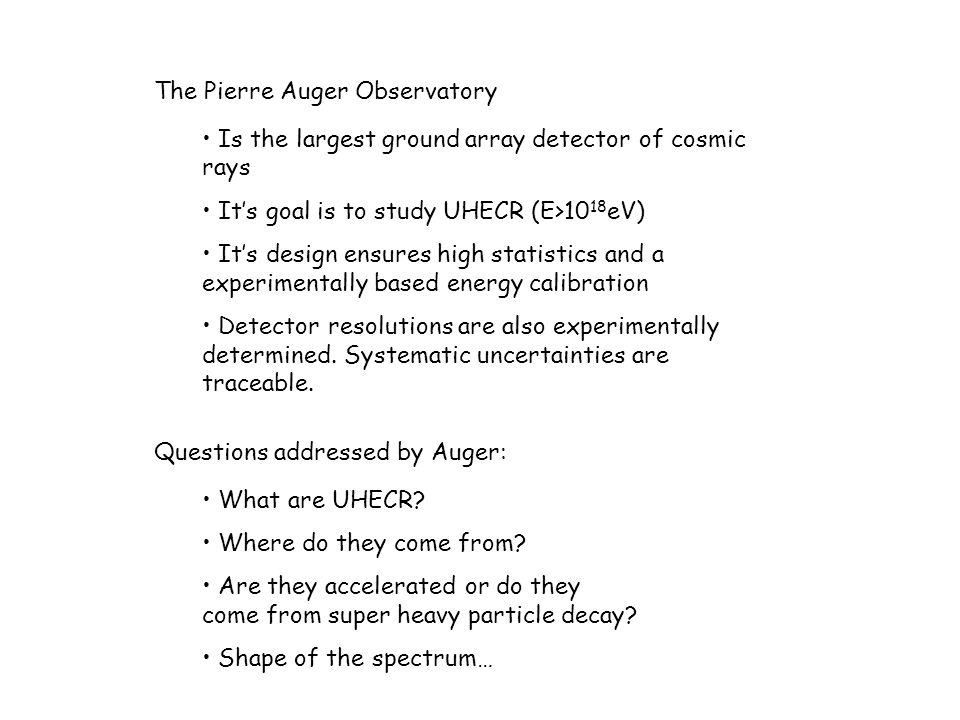 The Pierre Auger Observatory Is the largest ground array detector of cosmic rays It's goal is to study UHECR (E>10 18 eV) It's design ensures high statistics and a experimentally based energy calibration Detector resolutions are also experimentally determined.