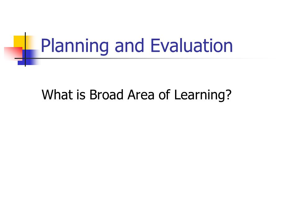 Planning and Evaluation What is Broad Area of Learning