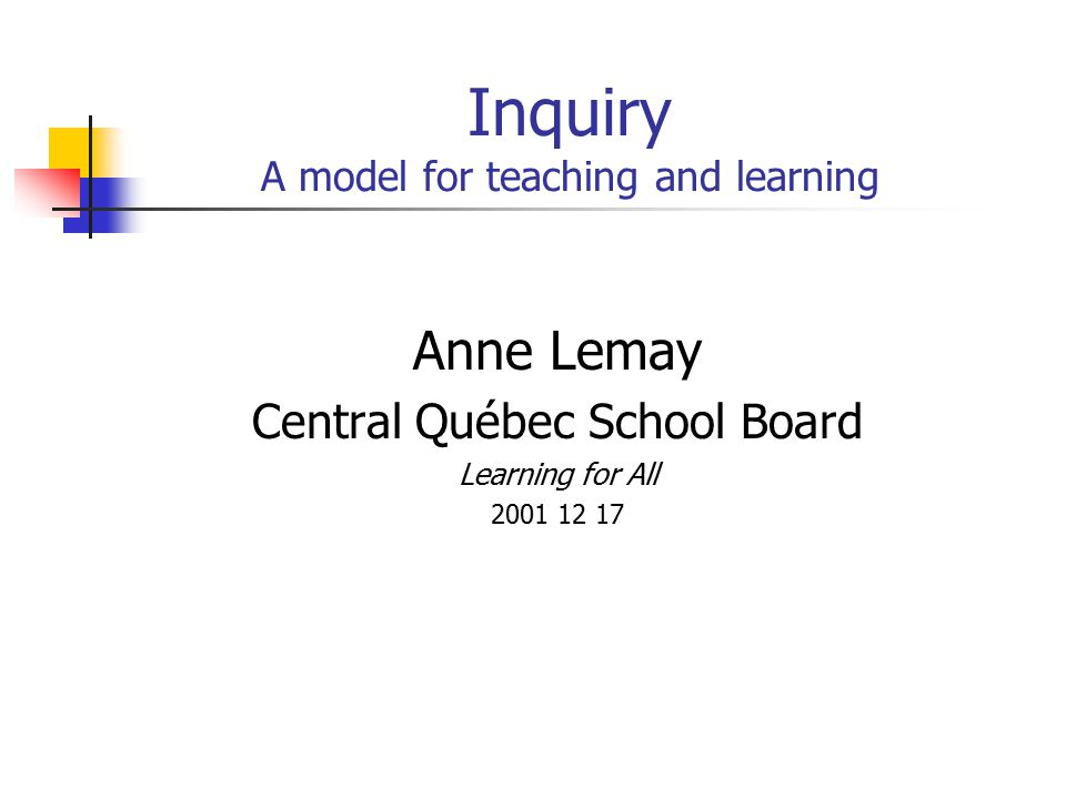 Inquiry A model for teaching and learning Anne Lemay Central Québec School Board Learning for All