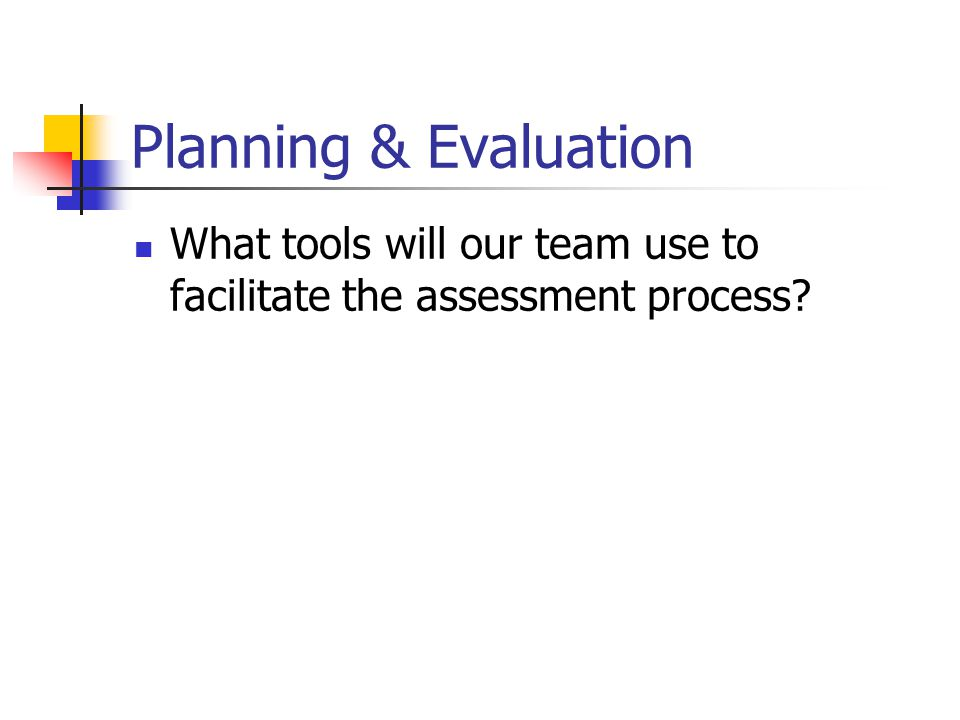 Planning & Evaluation What tools will our team use to facilitate the assessment process