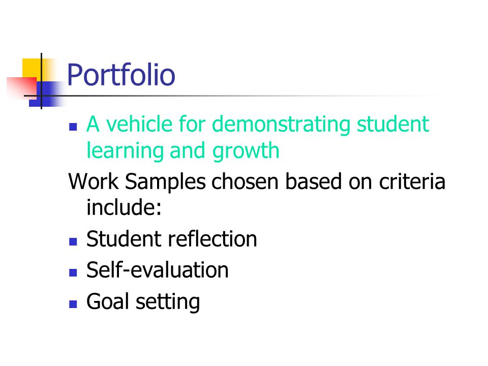 Portfolio A vehicle for demonstrating student learning and growth Work Samples chosen based on criteria include: Student reflection Self-evaluation Goal setting