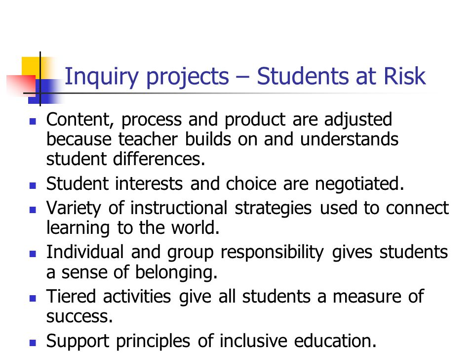 Inquiry projects – Students at Risk Content, process and product are adjusted because teacher builds on and understands student differences.
