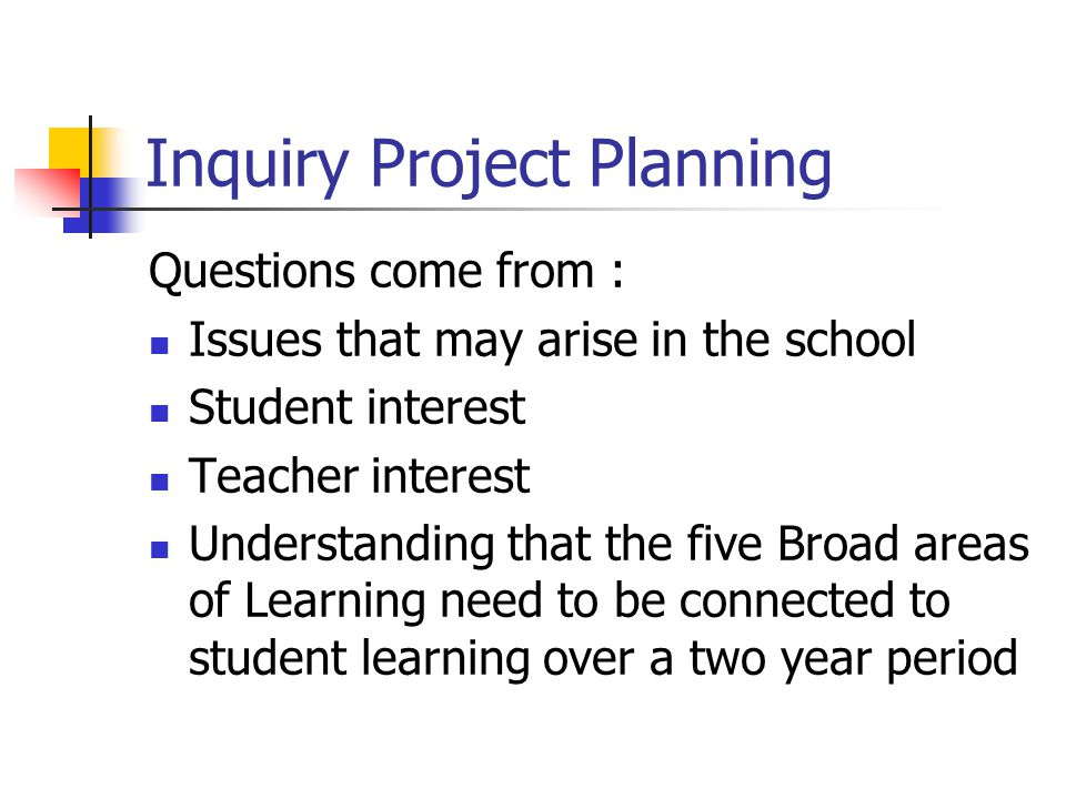Inquiry Project Planning Questions come from : Issues that may arise in the school Student interest Teacher interest Understanding that the five Broad areas of Learning need to be connected to student learning over a two year period