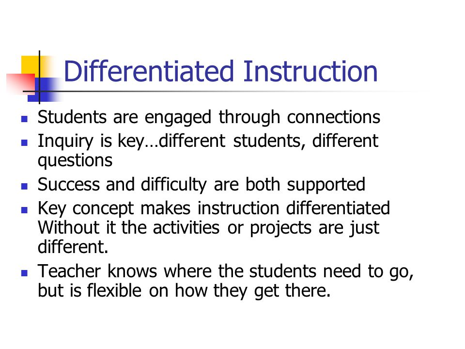 Differentiated Instruction Students are engaged through connections Inquiry is key…different students, different questions Success and difficulty are both supported Key concept makes instruction differentiated Without it the activities or projects are just different.