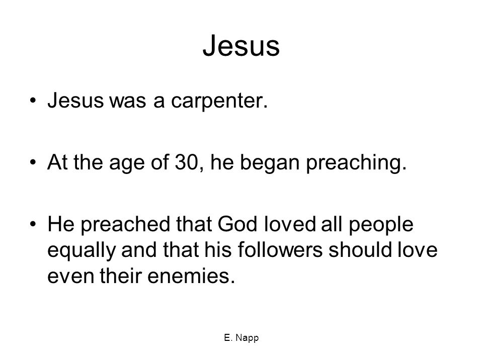 E. Napp Jesus Jesus was a carpenter. At the age of 30, he began preaching.