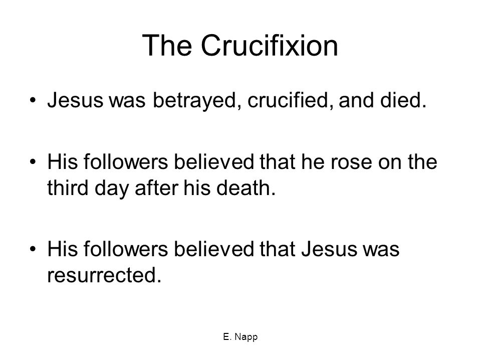 E. Napp The Crucifixion Jesus was betrayed, crucified, and died.