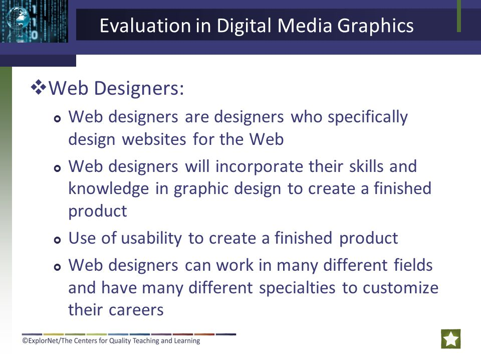 Evaluation in Digital Media Graphics  Web Designers:  Web designers are designers who specifically design websites for the Web  Web designers will incorporate their skills and knowledge in graphic design to create a finished product  Use of usability to create a finished product  Web designers can work in many different fields and have many different specialties to customize their careers