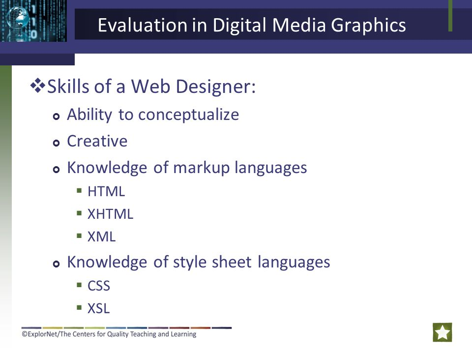 Evaluation in Digital Media Graphics  Skills of a Web Designer:  Ability to conceptualize  Creative  Knowledge of markup languages  HTML  XHTML  XML  Knowledge of style sheet languages  CSS  XSL