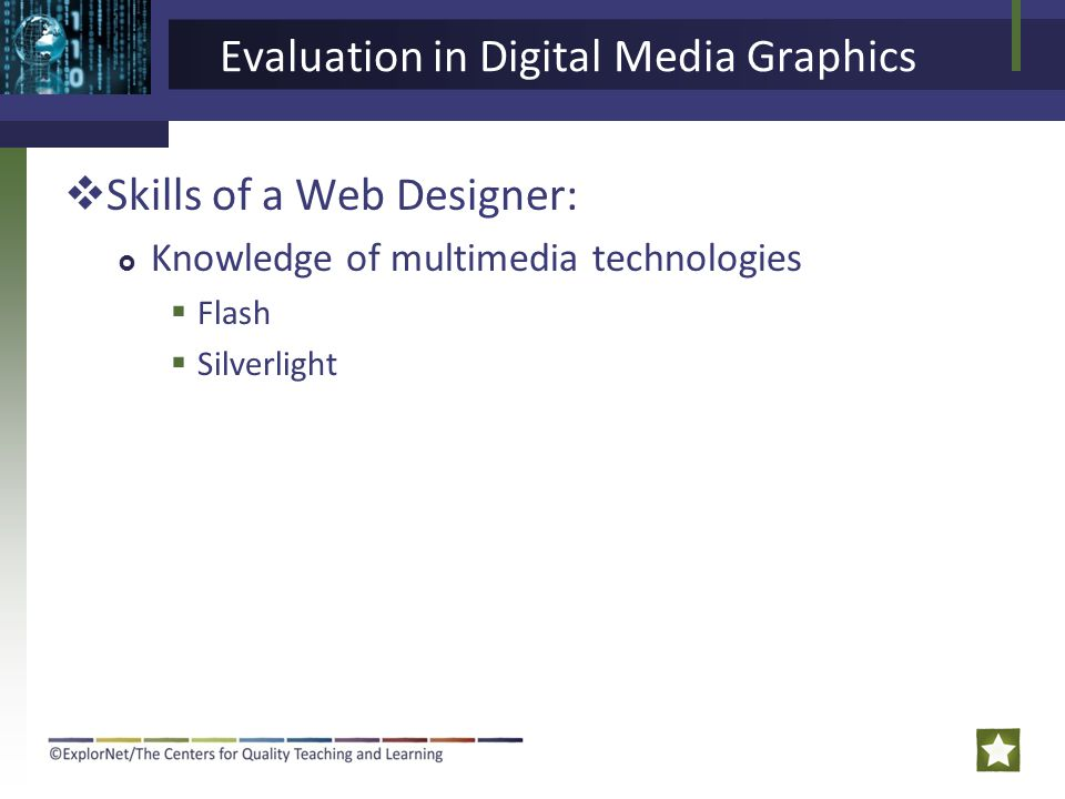 Evaluation in Digital Media Graphics  Skills of a Web Designer:  Knowledge of multimedia technologies  Flash  Silverlight