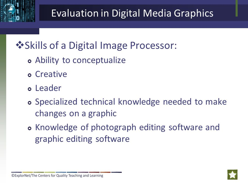 Evaluation in Digital Media Graphics  Skills of a Digital Image Processor:  Ability to conceptualize  Creative  Leader  Specialized technical knowledge needed to make changes on a graphic  Knowledge of photograph editing software and graphic editing software