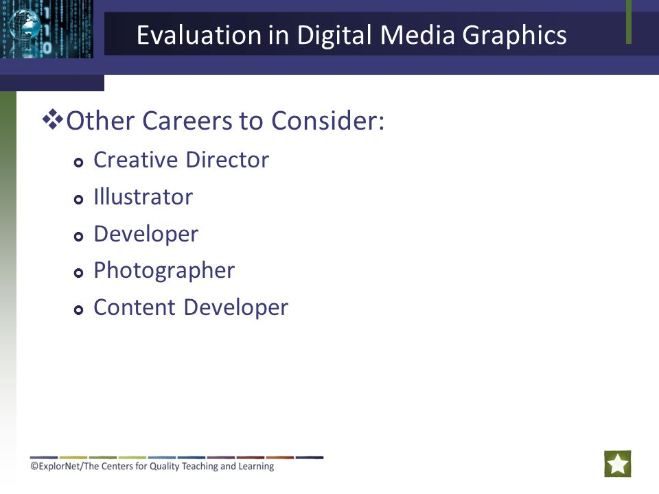 Evaluation in Digital Media Graphics  Other Careers to Consider:  Creative Director  Illustrator  Developer  Photographer  Content Developer