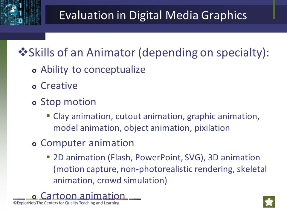 Evaluation in Digital Media Graphics  Skills of an Animator (depending on specialty):  Ability to conceptualize  Creative  Stop motion  Clay animation, cutout animation, graphic animation, model animation, object animation, pixilation  Computer animation  2D animation (Flash, PowerPoint, SVG), 3D animation (motion capture, non-photorealistic rendering, skeletal animation, crowd simulation)  Cartoon animation