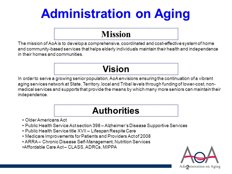 2 Mission The mission of AoA is to develop a comprehensive, coordinated and cost-effective system of home and community-based services that helps elderly individuals maintain their health and independence in their homes and communities.