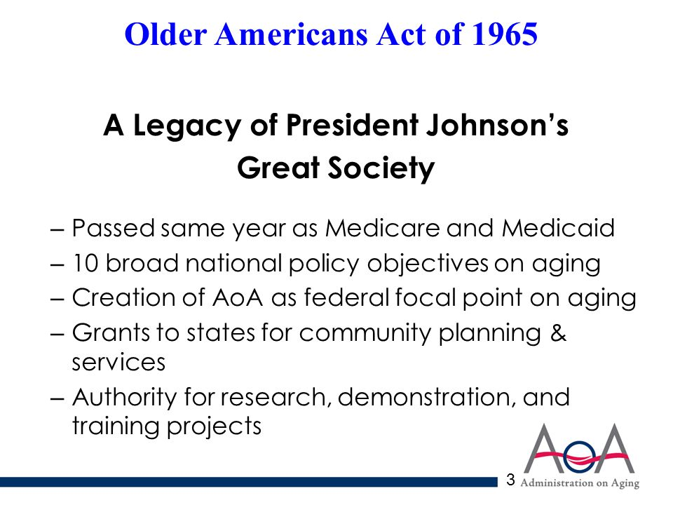 3 Older Americans Act of 1965 A Legacy of President Johnson's Great Society – Passed same year as Medicare and Medicaid – 10 broad national policy objectives on aging – Creation of AoA as federal focal point on aging – Grants to states for community planning & services – Authority for research, demonstration, and training projects