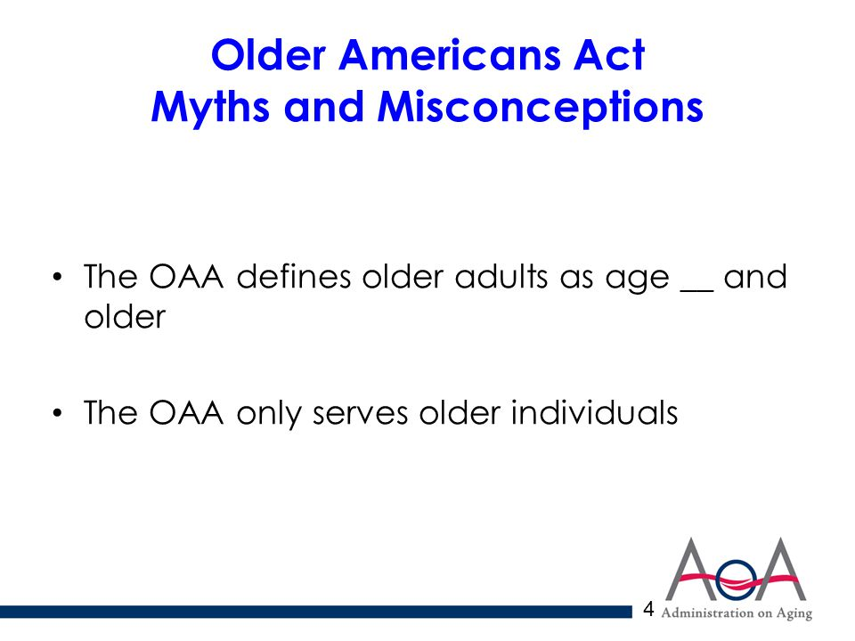 4 Older Americans Act Myths and Misconceptions The OAA defines older adults as age __ and older The OAA only serves older individuals