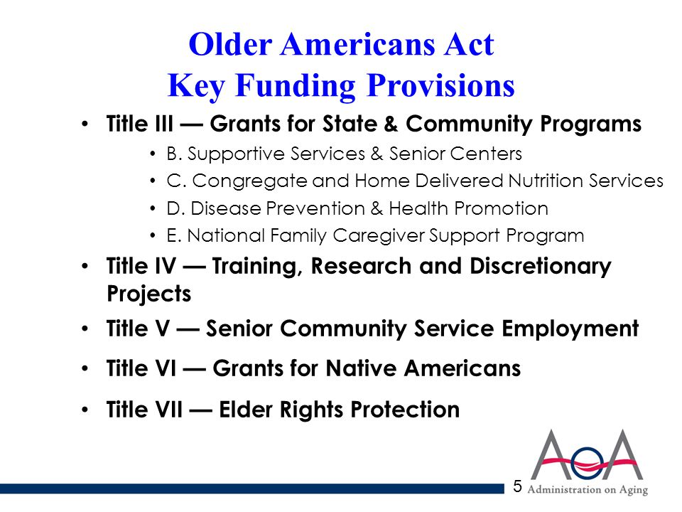 5 Older Americans Act Key Funding Provisions Title III — Grants for State & Community Programs B.