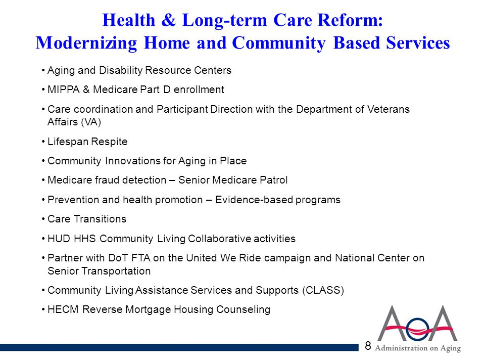 8 Health & Long-term Care Reform: Modernizing Home and Community Based Services Aging and Disability Resource Centers MIPPA & Medicare Part D enrollment Care coordination and Participant Direction with the Department of Veterans Affairs (VA) Lifespan Respite Community Innovations for Aging in Place Medicare fraud detection – Senior Medicare Patrol Prevention and health promotion – Evidence-based programs Care Transitions HUD HHS Community Living Collaborative activities Partner with DoT FTA on the United We Ride campaign and National Center on Senior Transportation Community Living Assistance Services and Supports (CLASS) HECM Reverse Mortgage Housing Counseling