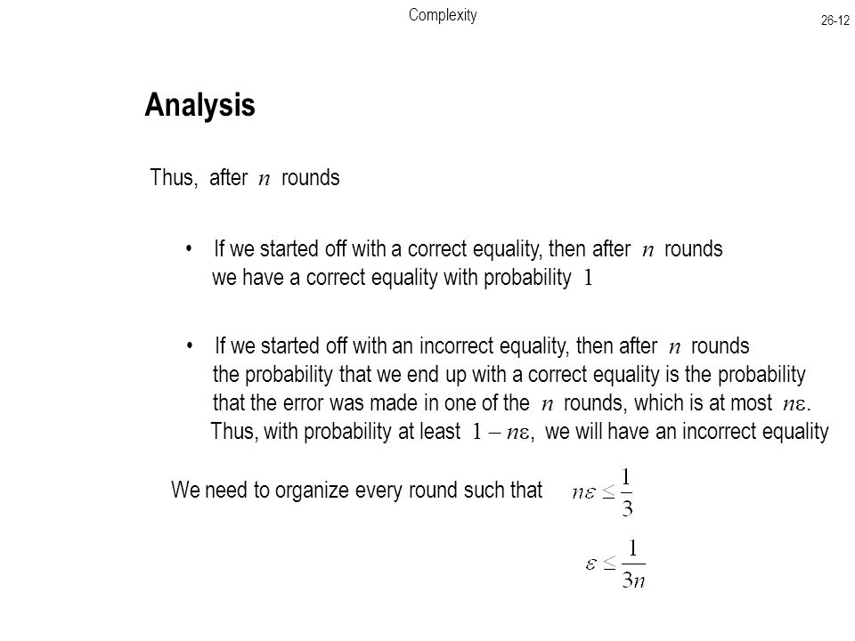 Complexity Analysis Thus, after n rounds If we started off with a correct equality, then after n rounds we have a correct equality with probability 1 If we started off with an incorrect equality, then after n rounds the probability that we end up with a correct equality is the probability that the error was made in one of the n rounds, which is at most n .