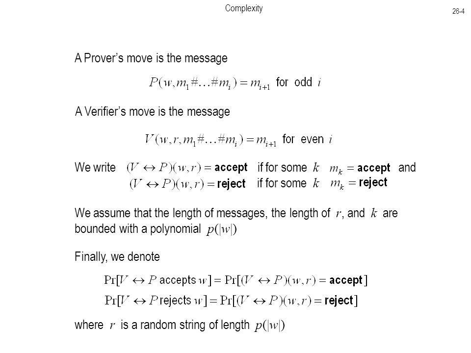 Complexity 26-4 A Prover's move is the message A Verifier's move is the message We write if for some k and if for some k We assume that the length of messages, the length of r, and k are bounded with a polynomial p(|w|) Finally, we denote where r is a random string of length p(|w|)