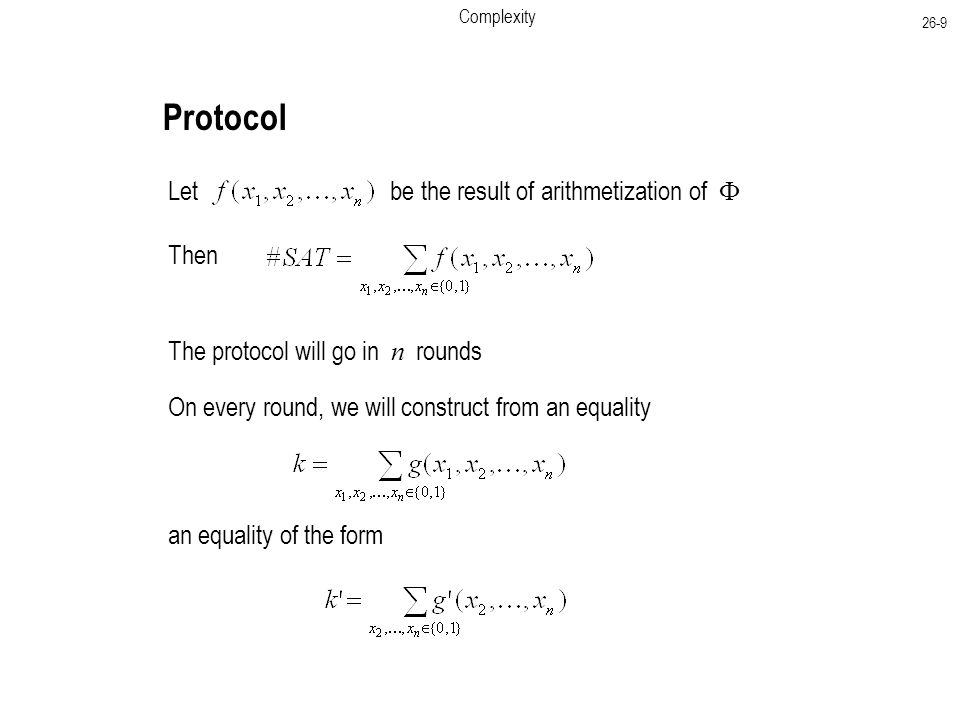 Complexity 26-9 Protocol Let be the result of arithmetization of  Then The protocol will go in n rounds On every round, we will construct from an equality an equality of the form