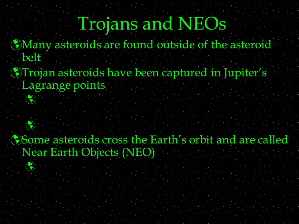 Trojans and NEOs  Many asteroids are found outside of the asteroid belt  Trojan asteroids have been captured in Jupiter's Lagrange points    Some asteroids cross the Earth's orbit and are called Near Earth Objects (NEO) 