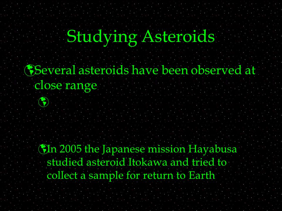 Studying Asteroids  Several asteroids have been observed at close range   In 2005 the Japanese mission Hayabusa studied asteroid Itokawa and tried to collect a sample for return to Earth