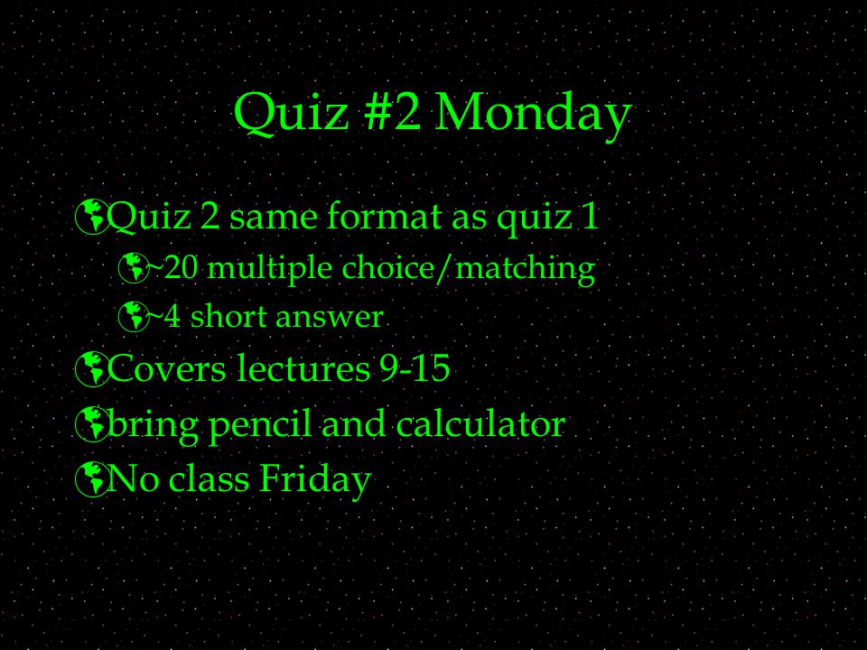 Quiz #2 Monday  Quiz 2 same format as quiz 1  ~20 multiple choice/matching  ~4 short answer  Covers lectures 9-15  bring pencil and calculator  No class Friday