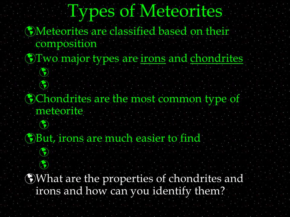Types of Meteorites  Meteorites are classified based on their composition  Two major types are irons and chondrites    Chondrites are the most common type of meteorite   But, irons are much easier to find    What are the properties of chondrites and irons and how can you identify them