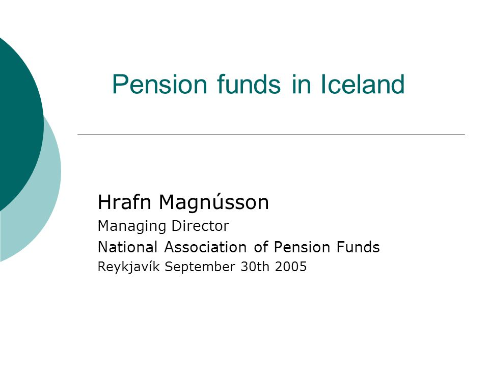 Pension funds in Iceland Hrafn Magnússon Managing Director National Association of Pension Funds Reykjavík September 30th 2005