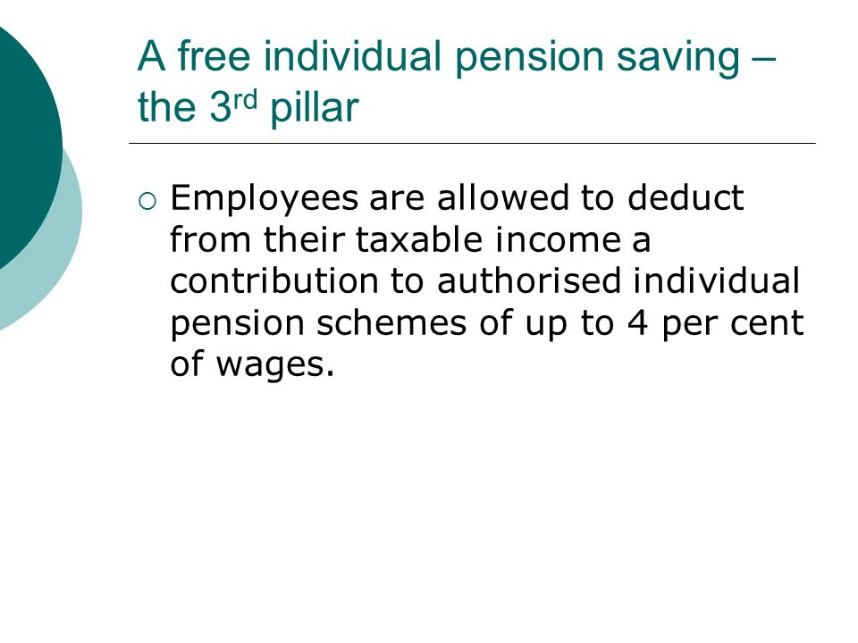 A free individual pension saving – the 3 rd pillar  Employees are allowed to deduct from their taxable income a contribution to authorised individual pension schemes of up to 4 per cent of wages.