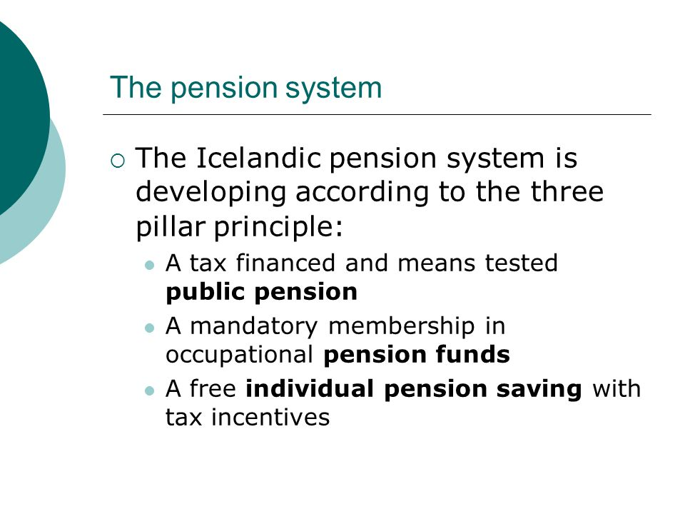 The pension system  The Icelandic pension system is developing according to the three pillar principle: A tax financed and means tested public pension A mandatory membership in occupational pension funds A free individual pension saving with tax incentives