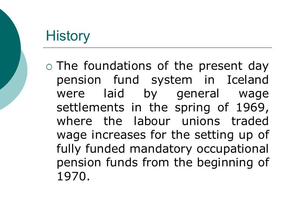 History  The foundations of the present day pension fund system in Iceland were laid by general wage settlements in the spring of 1969, where the labour unions traded wage increases for the setting up of fully funded mandatory occupational pension funds from the beginning of 1970.