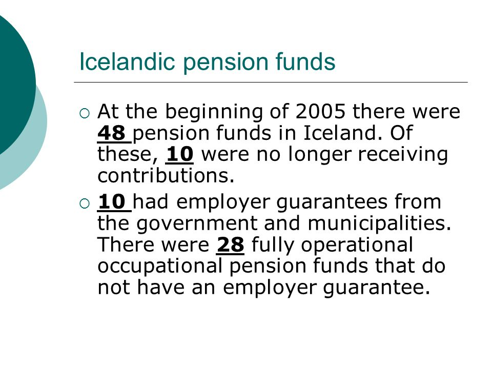 Icelandic pension funds  At the beginning of 2005 there were 48 pension funds in Iceland.