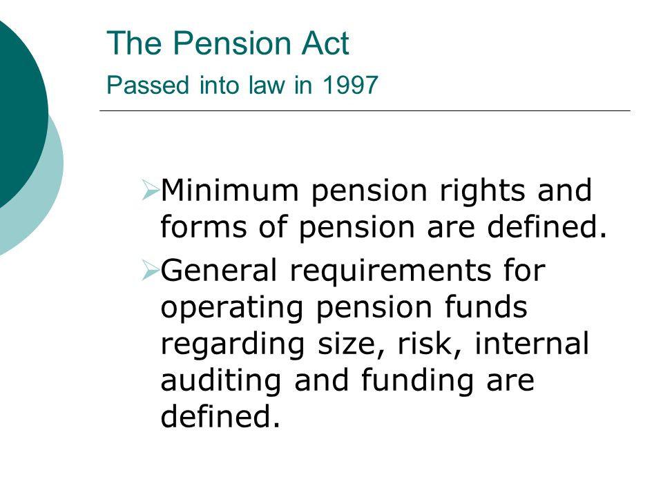 The Pension Act Passed into law in 1997  Minimum pension rights and forms of pension are defined.