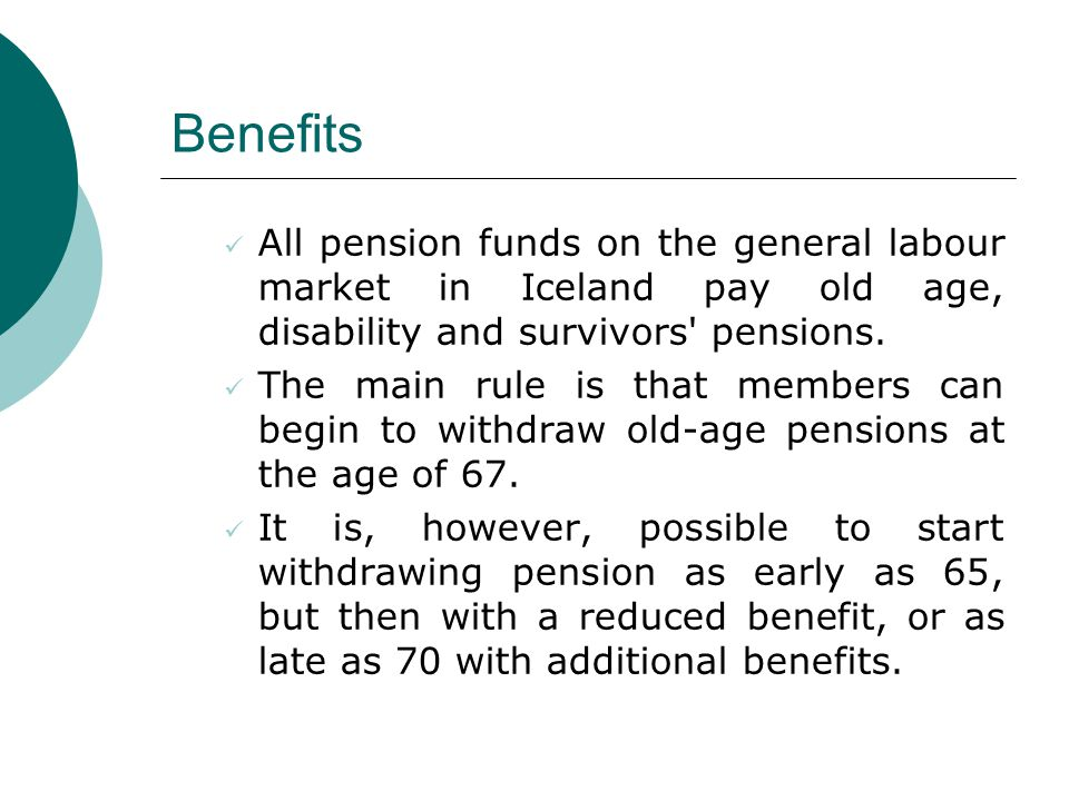 Benefits All pension funds on the general labour market in Iceland pay old age, disability and survivors pensions.