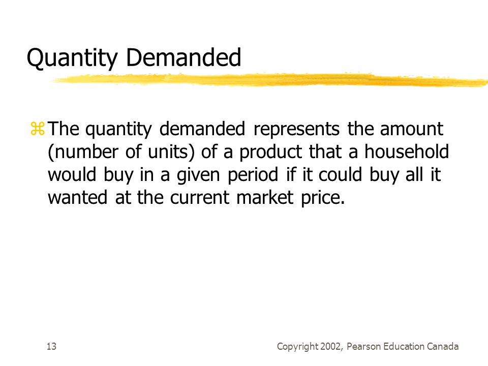 Copyright 2002, Pearson Education Canada13 Quantity Demanded zThe quantity demanded represents the amount (number of units) of a product that a household would buy in a given period if it could buy all it wanted at the current market price.