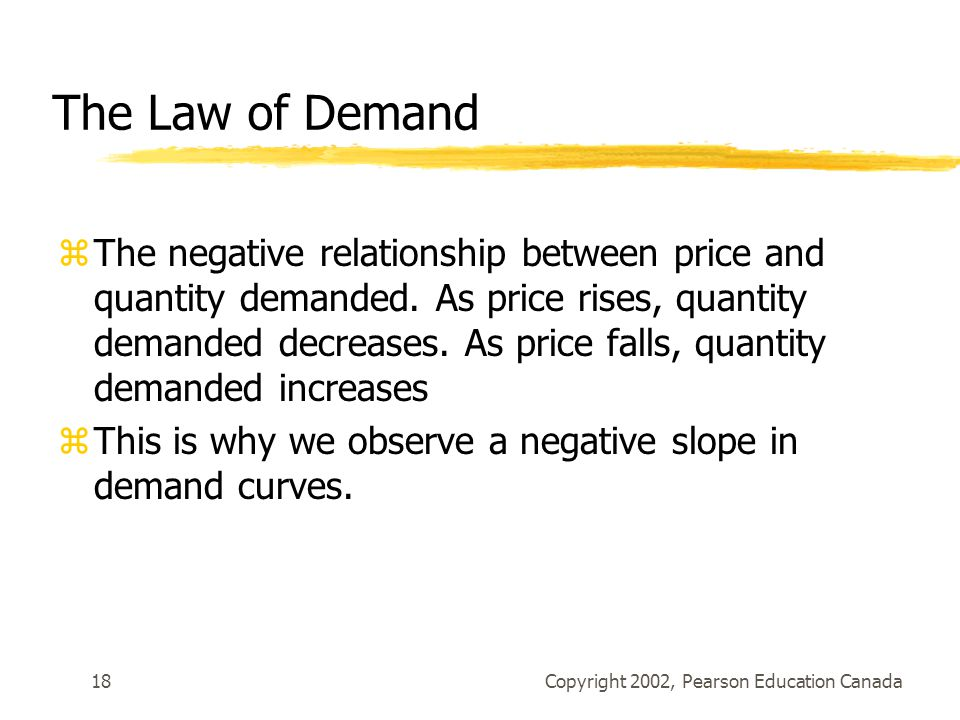 Copyright 2002, Pearson Education Canada18 The Law of Demand zThe negative relationship between price and quantity demanded.