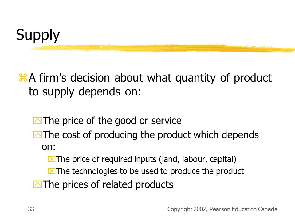 Copyright 2002, Pearson Education Canada33 Supply zA firm's decision about what quantity of product to supply depends on: yThe price of the good or service yThe cost of producing the product which depends on: xThe price of required inputs (land, labour, capital) xThe technologies to be used to produce the product yThe prices of related products